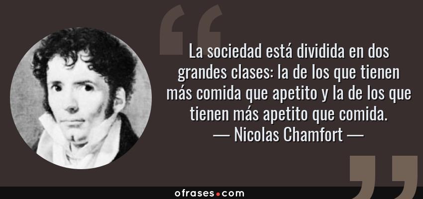 Frases de Nicolas Chamfort - La sociedad está dividida en dos grandes clases: la de los que tienen más comida que apetito y la de los que tienen más apetito que comida.