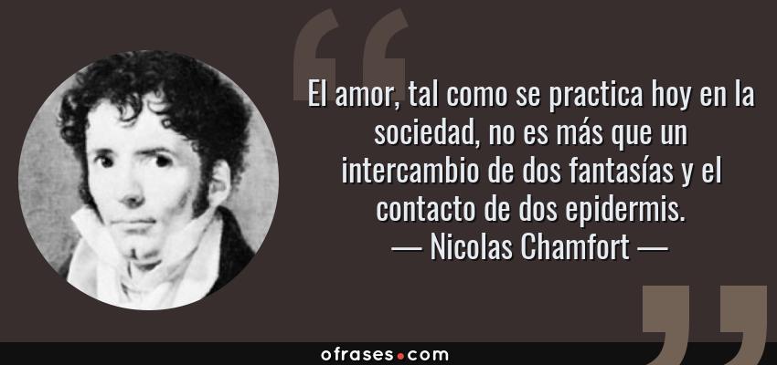 Frases de Nicolas Chamfort - El amor, tal como se practica hoy en la sociedad, no es más que un intercambio de dos fantasías y el contacto de dos epidermis.