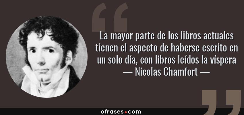 Frases de Nicolas Chamfort - La mayor parte de los libros actuales tienen el aspecto de haberse escrito en un solo día, con libros leídos la víspera