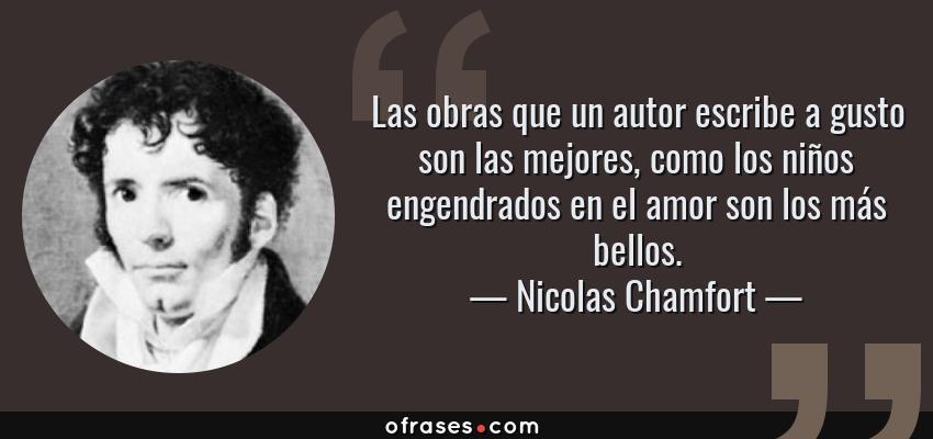 Frases de Nicolas Chamfort - Las obras que un autor escribe a gusto son las mejores, como los niños engendrados en el amor son los más bellos.