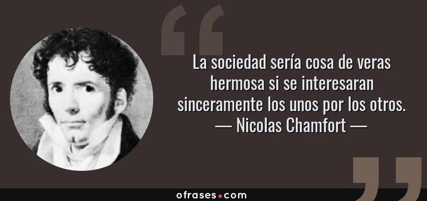 Frases de Nicolas Chamfort - La sociedad sería cosa de veras hermosa si se interesaran sinceramente los unos por los otros.