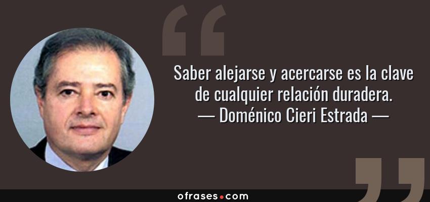 Frases de Doménico Cieri Estrada - Saber alejarse y acercarse es la clave de cualquier relación duradera.