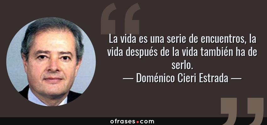Frases de Doménico Cieri Estrada - La vida es una serie de encuentros, la vida después de la vida también ha de serlo.