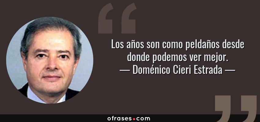 Frases de Doménico Cieri Estrada - Los años son como peldaños desde donde podemos ver mejor.