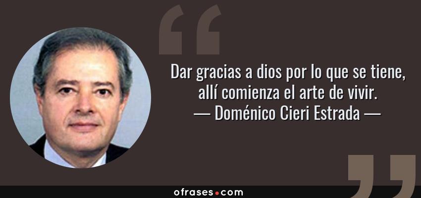 Frases de Doménico Cieri Estrada - Dar gracias a dios por lo que se tiene, allí comienza el arte de vivir.