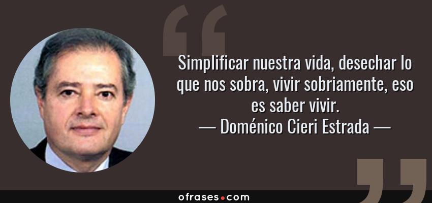 Frases de Doménico Cieri Estrada - Simplificar nuestra vida, desechar lo que nos sobra, vivir sobriamente, eso es saber vivir.