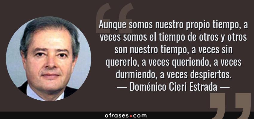 Frases de Doménico Cieri Estrada - Aunque somos nuestro propio tiempo, a veces somos el tiempo de otros y otros son nuestro tiempo, a veces sin quererlo, a veces queriendo, a veces durmiendo, a veces despiertos.