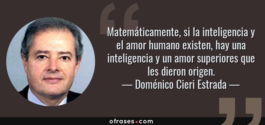 Frases de Doménico Cieri Estrada - Matemáticamente, si la inteligencia y el amor humano existen, hay una inteligencia y un amor superiores que les dieron origen.