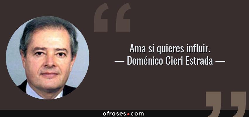 Frases de Doménico Cieri Estrada - Ama si quieres influir.