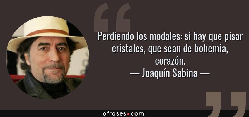 Frases de Joaquín Sabina - Perdiendo los modales: si hay que pisar cristales, que sean de bohemia, corazón.