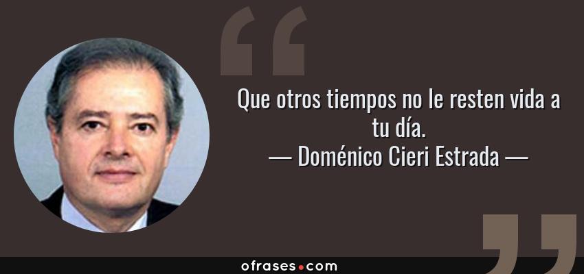 Frases de Doménico Cieri Estrada - Que otros tiempos no le resten vida a tu día.