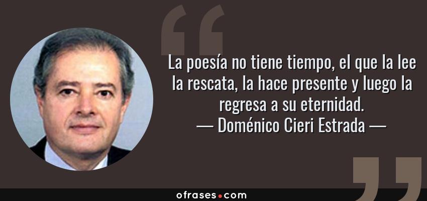 Frases de Doménico Cieri Estrada - La poesía no tiene tiempo, el que la lee la rescata, la hace presente y luego la regresa a su eternidad.