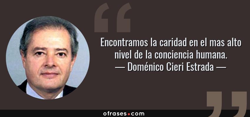 Frases de Doménico Cieri Estrada - Encontramos la caridad en el mas alto nivel de la conciencia humana.