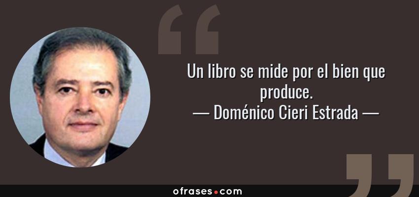 Frases de Doménico Cieri Estrada - Un libro se mide por el bien que produce.
