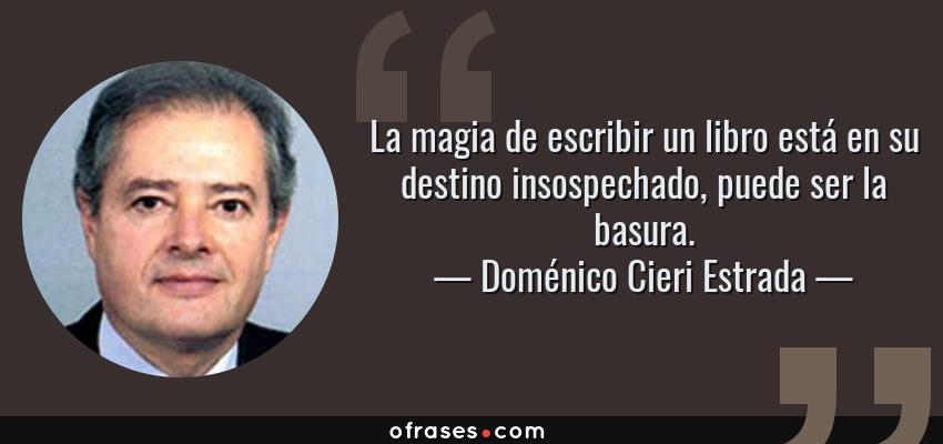Frases de Doménico Cieri Estrada - La magia de escribir un libro está en su destino insospechado, puede ser la basura.