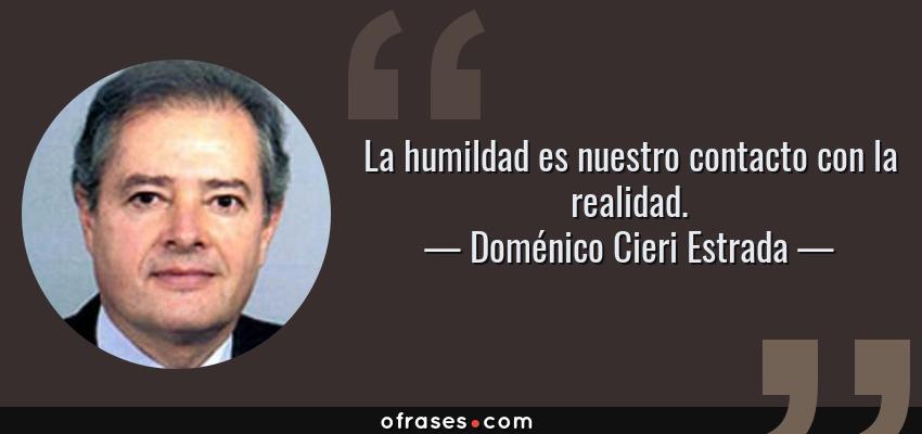 Frases de Doménico Cieri Estrada - La humildad es nuestro contacto con la realidad.