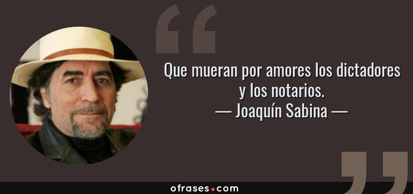 Frases de Joaquín Sabina - Que mueran por amores los dictadores y los notarios.