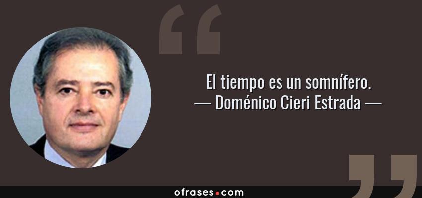 Frases de Doménico Cieri Estrada - El tiempo es un somnífero.