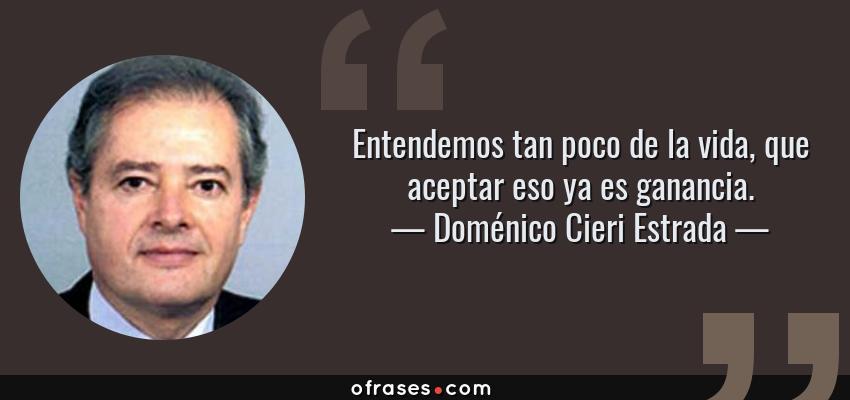 Frases de Doménico Cieri Estrada - Entendemos tan poco de la vida, que aceptar eso ya es ganancia.