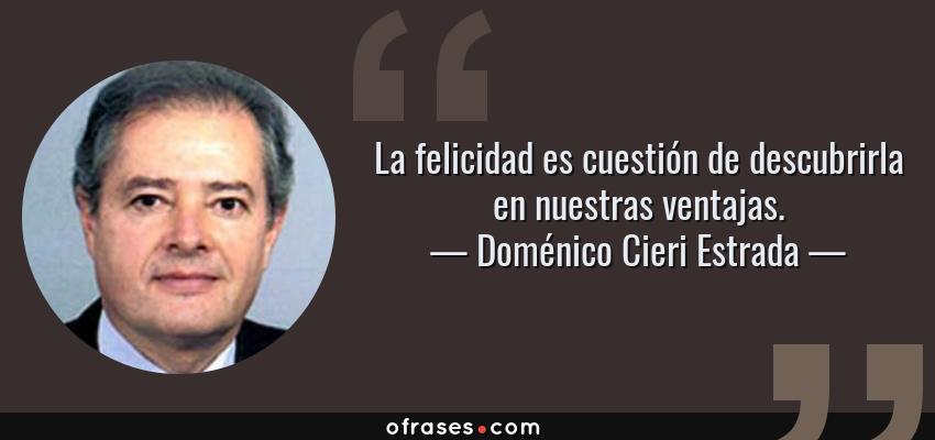 Frases de Doménico Cieri Estrada - La felicidad es cuestión de descubrirla en nuestras ventajas.