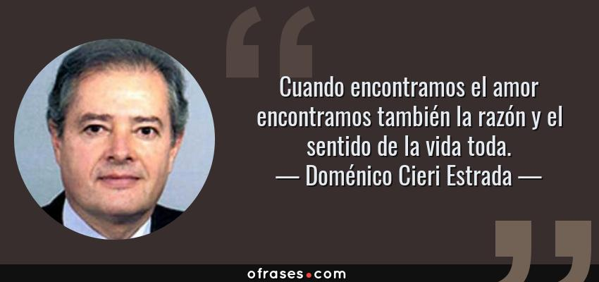 Frases de Doménico Cieri Estrada - Cuando encontramos el amor encontramos también la razón y el sentido de la vida toda.