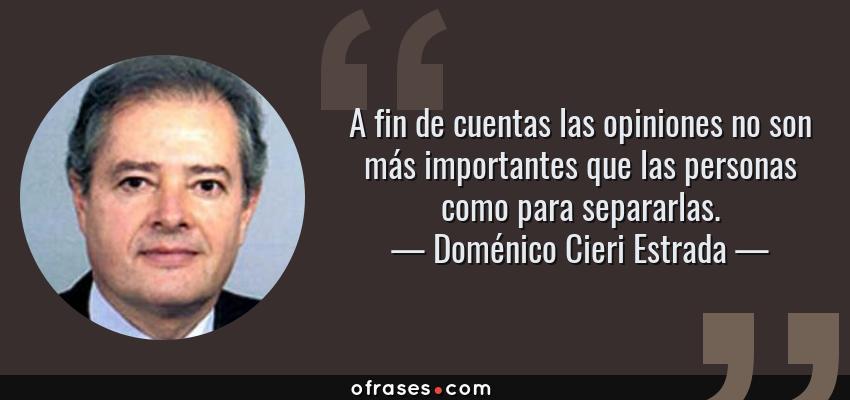 Frases de Doménico Cieri Estrada - A fin de cuentas las opiniones no son más importantes que las personas como para separarlas.