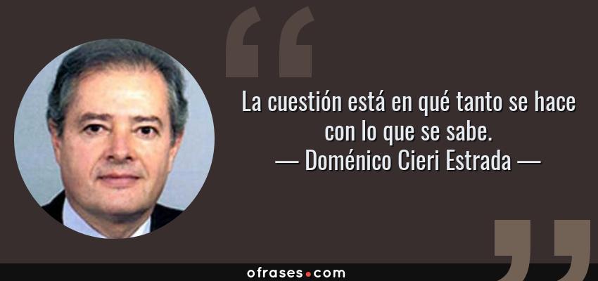 Frases de Doménico Cieri Estrada - La cuestión está en qué tanto se hace con lo que se sabe.