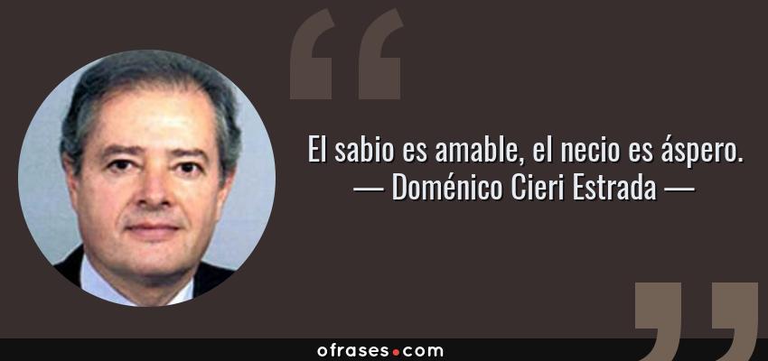 Frases de Doménico Cieri Estrada - El sabio es amable, el necio es áspero.