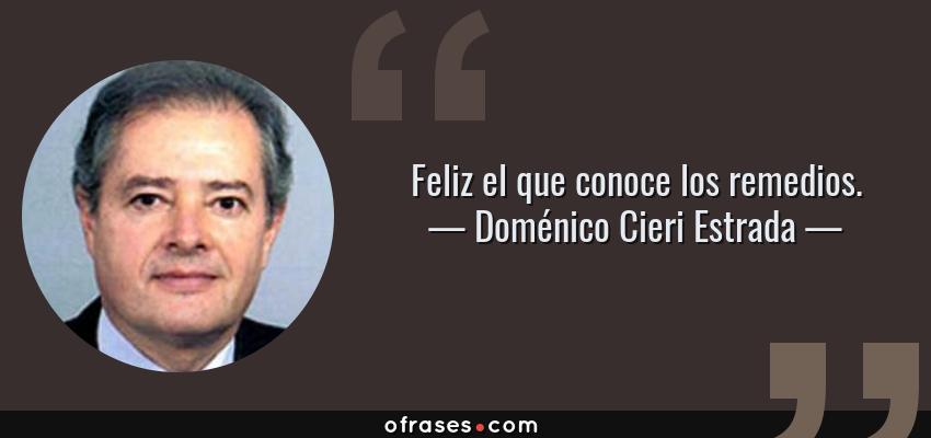 Frases de Doménico Cieri Estrada - Feliz el que conoce los remedios.