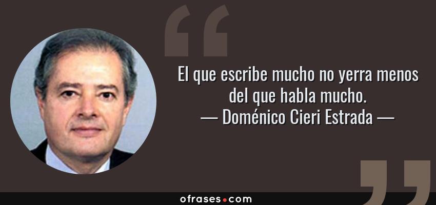 Frases de Doménico Cieri Estrada - El que escribe mucho no yerra menos del que habla mucho.