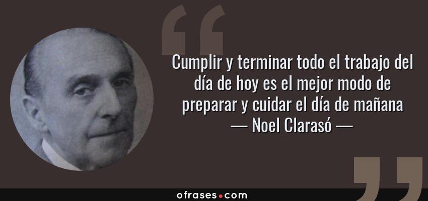 Frases de Noel Clarasó - Cumplir y terminar todo el trabajo del día de hoy es el mejor modo de preparar y cuidar el día de mañana