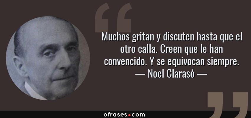 Frases de Noel Clarasó - Muchos gritan y discuten hasta que el otro calla. Creen que le han convencido. Y se equivocan siempre.