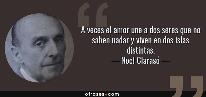 Frases de Noel Clarasó - A veces el amor une a dos seres que no saben nadar y viven en dos islas distintas.