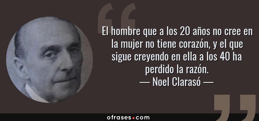 Frases de Noel Clarasó - El hombre que a los 20 años no cree en la mujer no tiene corazón, y el que sigue creyendo en ella a los 40 ha perdido la razón.
