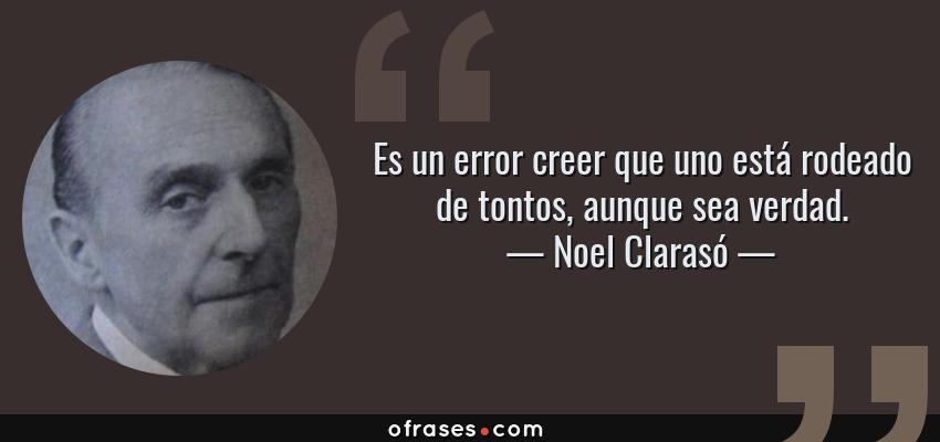 Frases de Noel Clarasó - Es un error creer que uno está rodeado de tontos, aunque sea verdad.