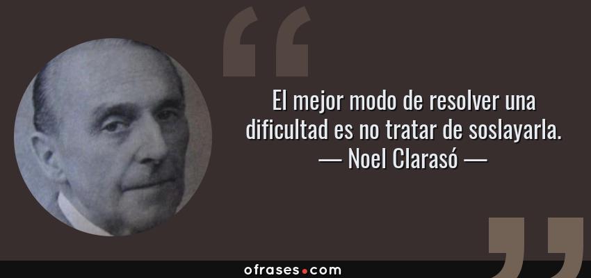 Frases de Noel Clarasó - El mejor modo de resolver una dificultad es no tratar de soslayarla.