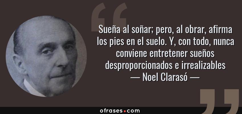 Frases de Noel Clarasó - Sueña al soñar; pero, al obrar, afirma los pies en el suelo. Y, con todo, nunca conviene entretener sueños desproporcionados e irrealizables