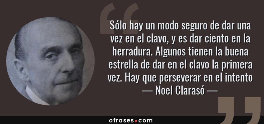 Frases de Noel Clarasó - Sólo hay un modo seguro de dar una vez en el clavo, y es dar ciento en la herradura. Algunos tienen la buena estrella de dar en el clavo la primera vez. Hay que perseverar en el intento