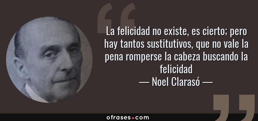 Frases de Noel Clarasó - La felicidad no existe, es cierto; pero hay tantos sustitutivos, que no vale la pena romperse la cabeza buscando la felicidad