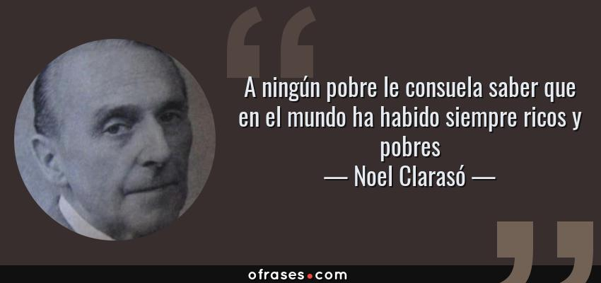 Frases de Noel Clarasó - A ningún pobre le consuela saber que en el mundo ha habido siempre ricos y pobres
