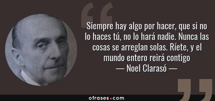 Frases de Noel Clarasó - Siempre hay algo por hacer, que si no lo haces tú, no lo hará nadie. Nunca las cosas se arreglan solas. Ríete, y el mundo entero reirá contigo
