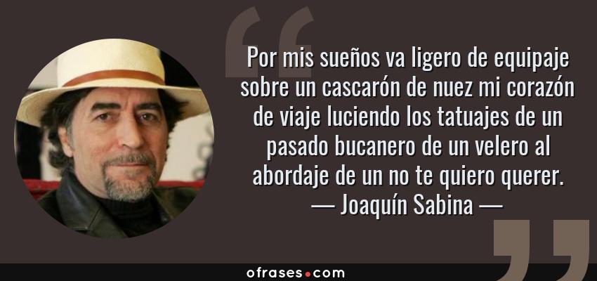 Frases de Joaquín Sabina - Por mis sueños va ligero de equipaje sobre un cascarón de nuez mi corazón de viaje luciendo los tatuajes de un pasado bucanero de un velero al abordaje de un no te quiero querer.