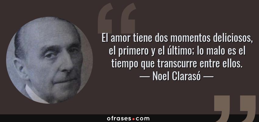 Frases de Noel Clarasó - El amor tiene dos momentos deliciosos, el primero y el último; lo malo es el tiempo que transcurre entre ellos.