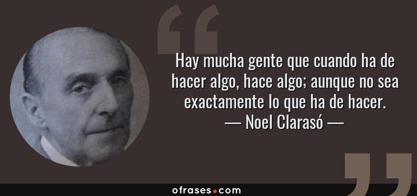 Frases de Noel Clarasó - Hay mucha gente que cuando ha de hacer algo, hace algo; aunque no sea exactamente lo que ha de hacer.