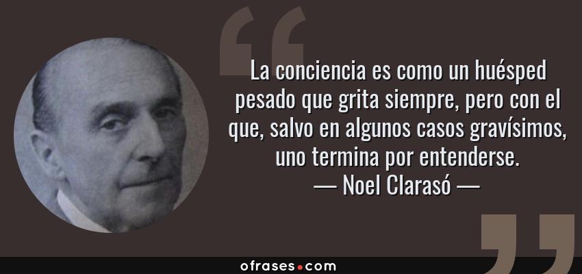 Frases de Noel Clarasó - La conciencia es como un huésped pesado que grita siempre, pero con el que, salvo en algunos casos gravísimos, uno termina por entenderse.