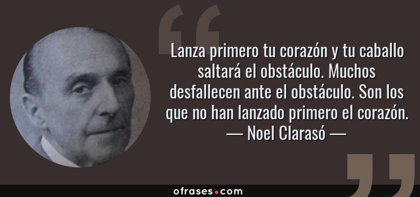 Frases de Noel Clarasó - Lanza primero tu corazón y tu caballo saltará el obstáculo. Muchos desfallecen ante el obstáculo. Son los que no han lanzado primero el corazón.
