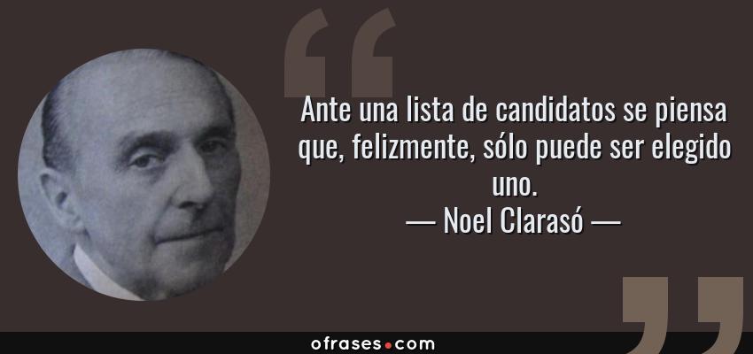 Frases de Noel Clarasó - Ante una lista de candidatos se piensa que, felizmente, sólo puede ser elegido uno.