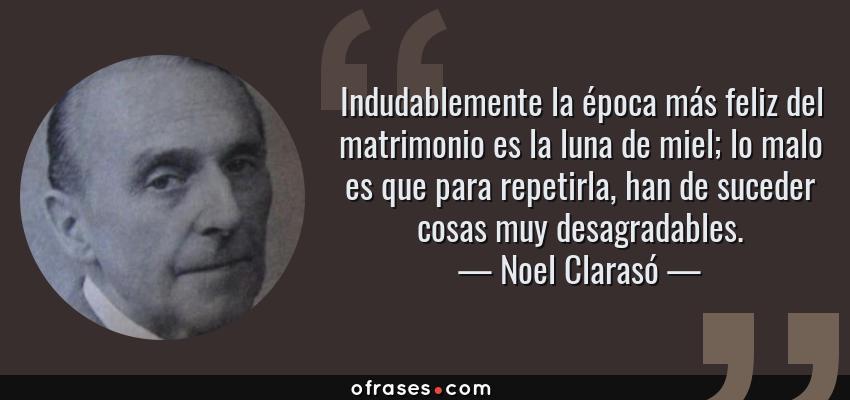 Frases de Noel Clarasó - Indudablemente la época más feliz del matrimonio es la luna de miel; lo malo es que para repetirla, han de suceder cosas muy desagradables.