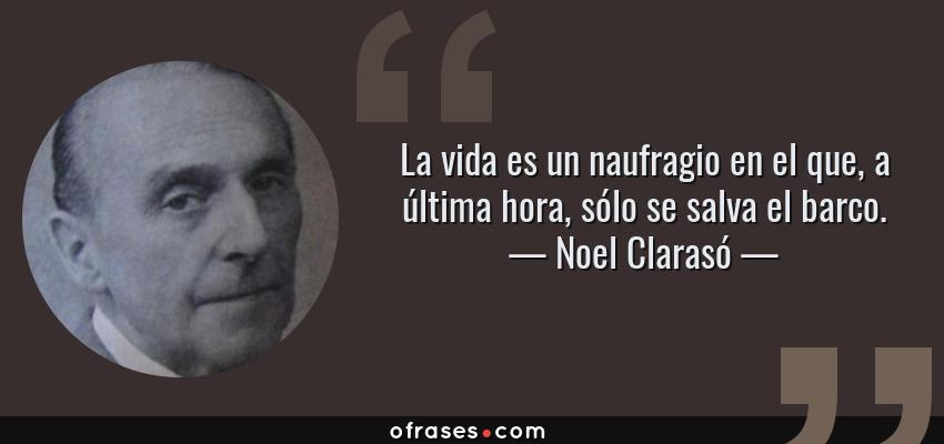 Frases de Noel Clarasó - La vida es un naufragio en el que, a última hora, sólo se salva el barco.