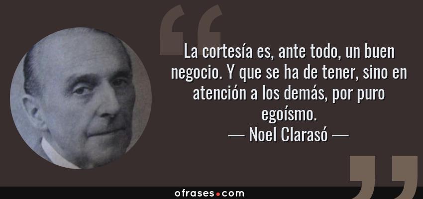 Frases de Noel Clarasó - La cortesía es, ante todo, un buen negocio. Y que se ha de tener, sino en atención a los demás, por puro egoísmo.